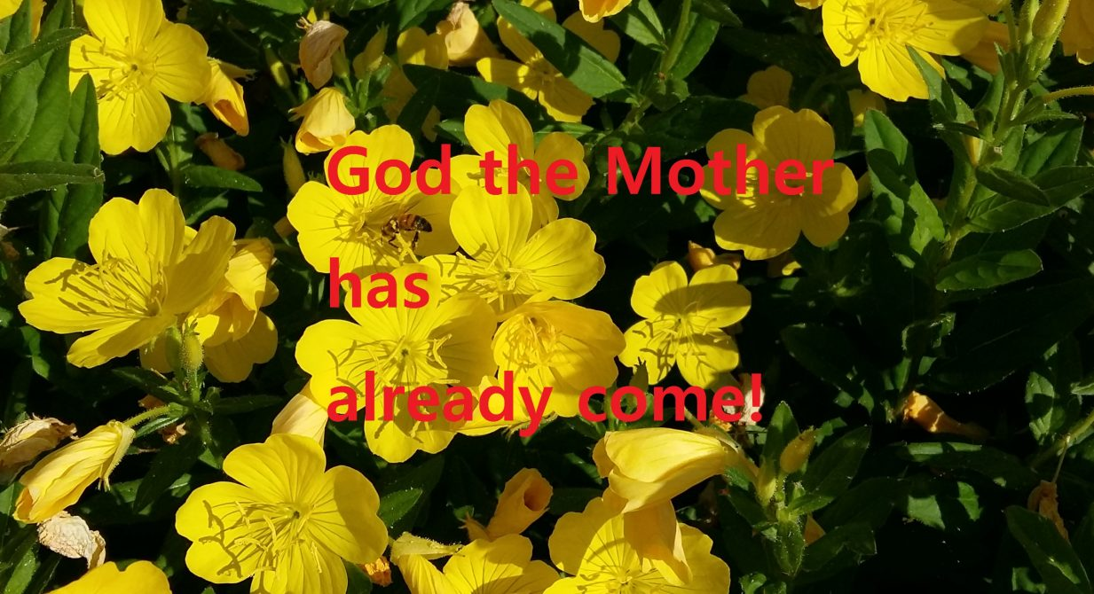 God the Mother has already come!